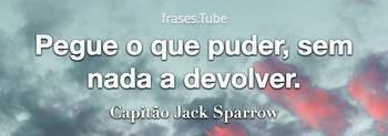 Pegue o que puder, sem nada a devolver.... (Capitão Jack Sparrow)